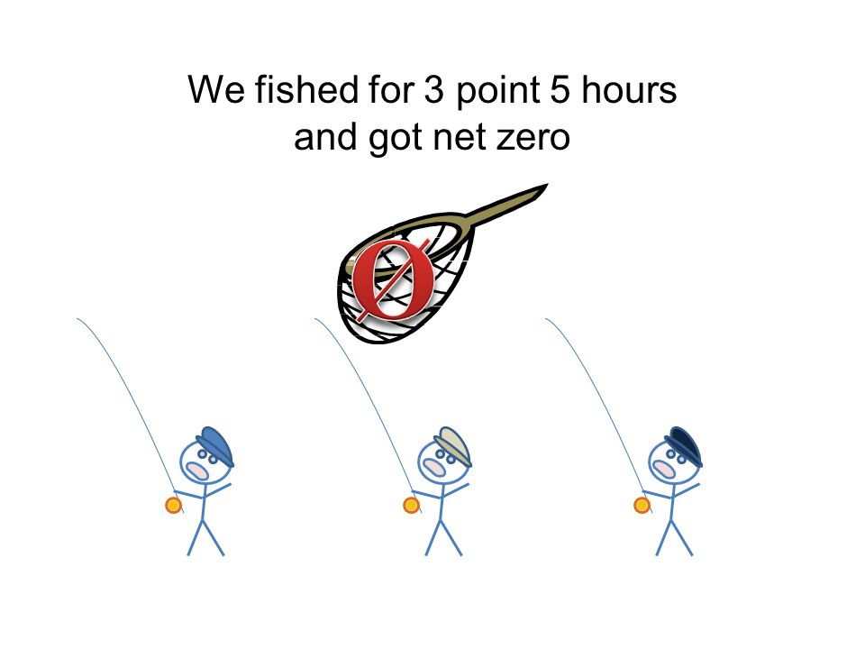 We fished for 3 point 5 hours and got net zero