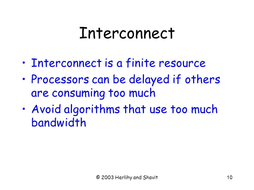 © 2003 Herlihy and Shavit10 Interconnect Interconnect is a finite resource Processors can be delayed if others are consuming too much Avoid algorithms that use too much bandwidth