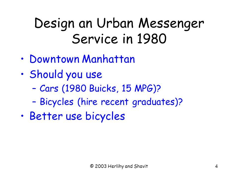 © 2003 Herlihy and Shavit4 Design an Urban Messenger Service in 1980 Downtown Manhattan Should you use –Cars (1980 Buicks, 15 MPG).