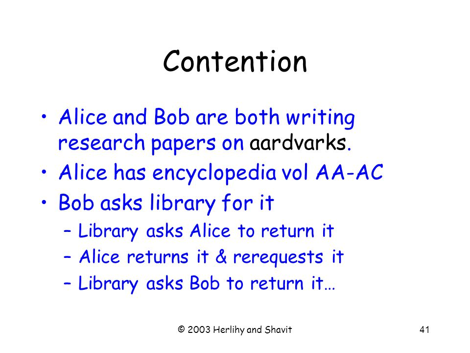 © 2003 Herlihy and Shavit41 Contention Alice and Bob are both writing research papers on aardvarks.