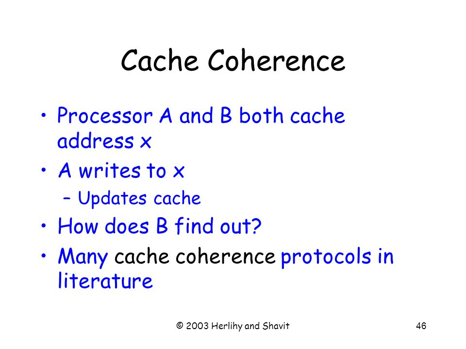 © 2003 Herlihy and Shavit46 Cache Coherence Processor A and B both cache address x A writes to x –Updates cache How does B find out.