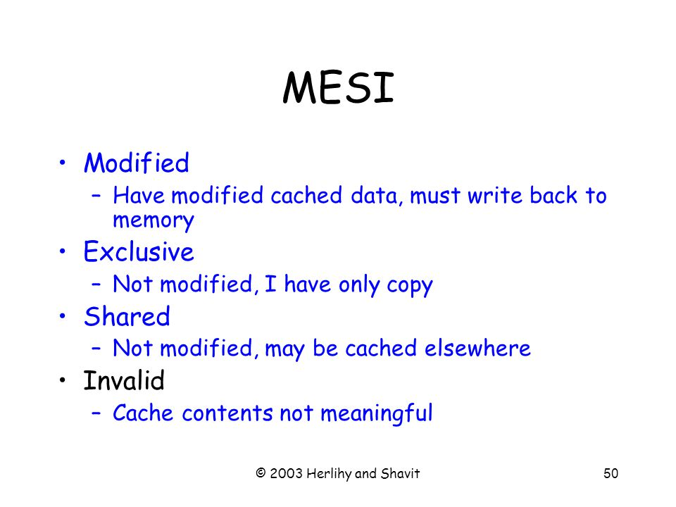 © 2003 Herlihy and Shavit50 MESI Modified –Have modified cached data, must write back to memory Exclusive –Not modified, I have only copy Shared –Not modified, may be cached elsewhere Invalid –Cache contents not meaningful