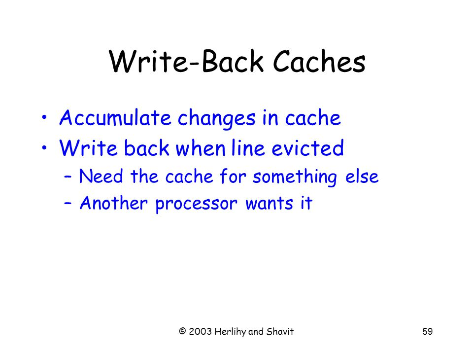 © 2003 Herlihy and Shavit59 Write-Back Caches Accumulate changes in cache Write back when line evicted –Need the cache for something else –Another processor wants it