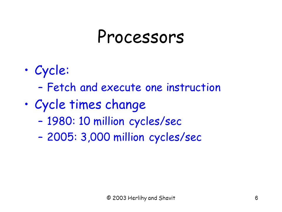 © 2003 Herlihy and Shavit6 Processors Cycle: –Fetch and execute one instruction Cycle times change –1980: 10 million cycles/sec –2005: 3,000 million cycles/sec
