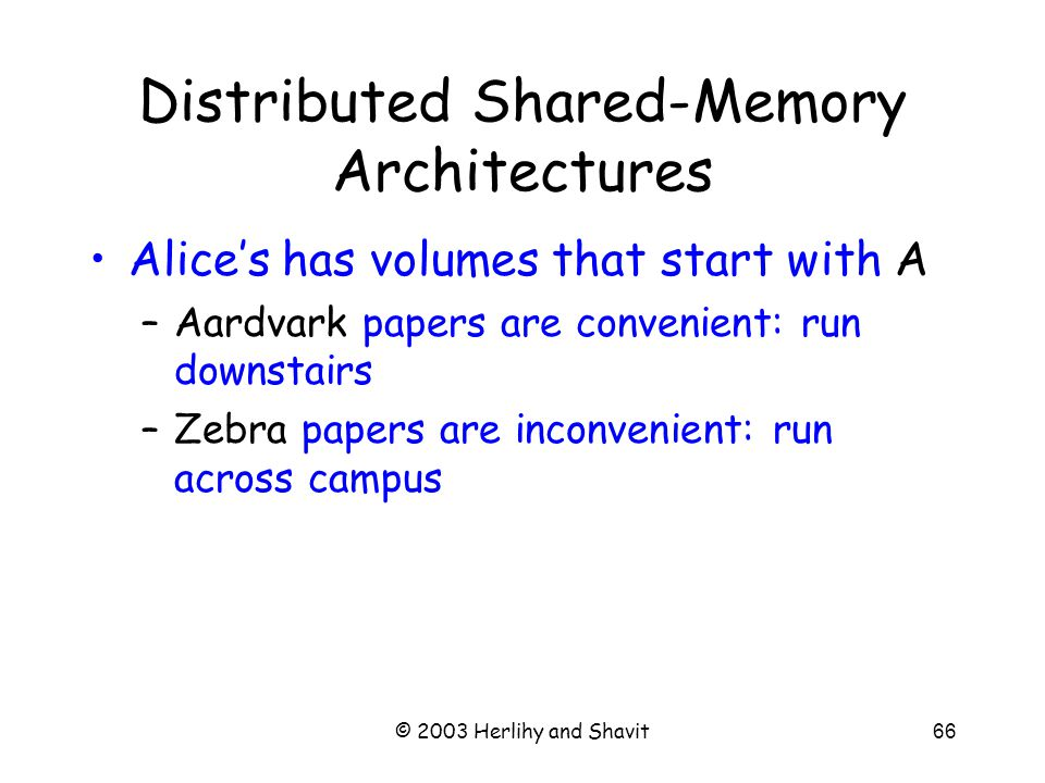 © 2003 Herlihy and Shavit66 Distributed Shared-Memory Architectures Alice's has volumes that start with A –Aardvark papers are convenient: run downstairs –Zebra papers are inconvenient: run across campus