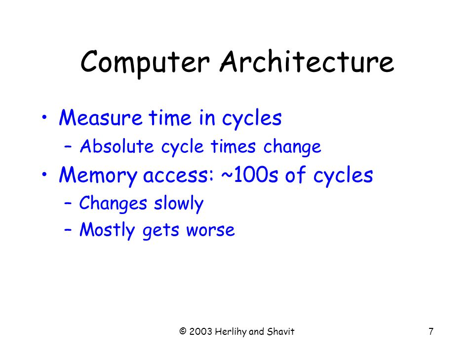© 2003 Herlihy and Shavit7 Computer Architecture Measure time in cycles –Absolute cycle times change Memory access: ~100s of cycles –Changes slowly –Mostly gets worse