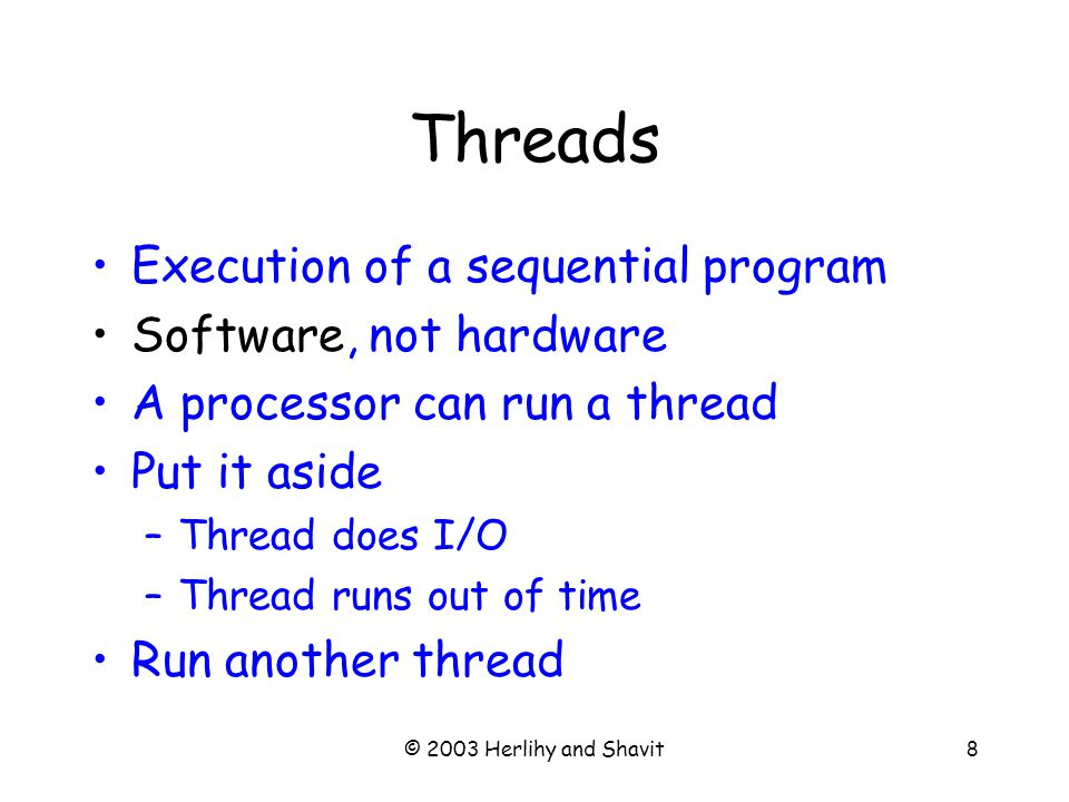© 2003 Herlihy and Shavit8 Threads Execution of a sequential program Software, not hardware A processor can run a thread Put it aside –Thread does I/O –Thread runs out of time Run another thread