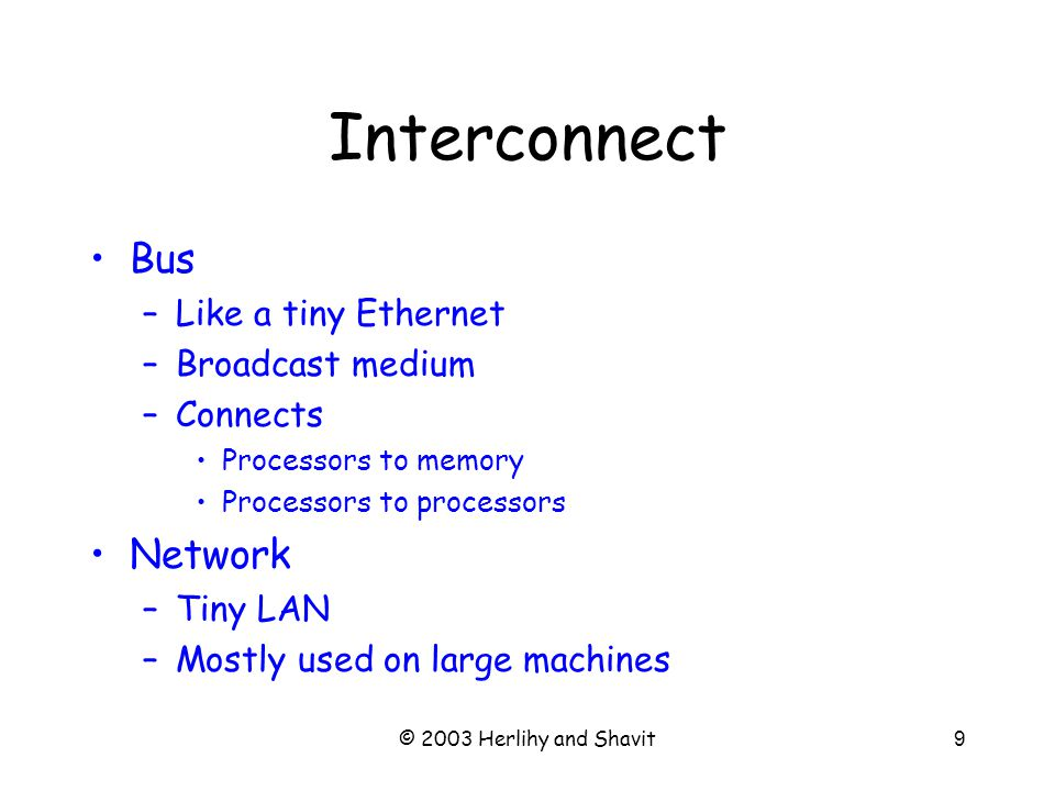 © 2003 Herlihy and Shavit9 Interconnect Bus –Like a tiny Ethernet –Broadcast medium –Connects Processors to memory Processors to processors Network –Tiny LAN –Mostly used on large machines