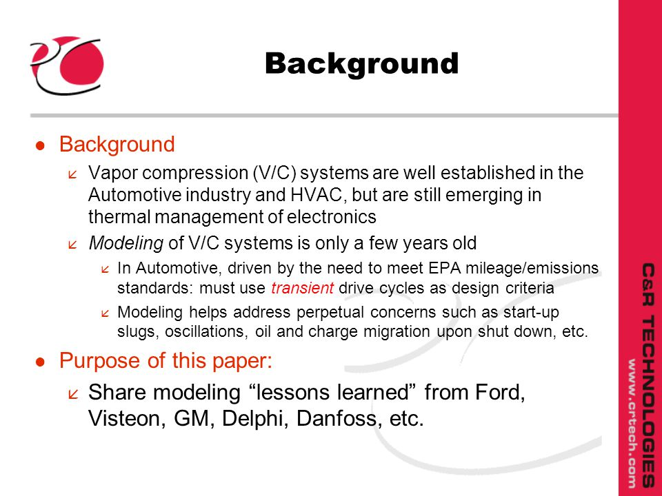 Background l Background å Vapor compression (V/C) systems are well established in the Automotive industry and HVAC, but are still emerging in thermal management of electronics å Modeling of V/C systems is only a few years old å In Automotive, driven by the need to meet EPA mileage/emissions standards: must use transient drive cycles as design criteria å Modeling helps address perpetual concerns such as start-up slugs, oscillations, oil and charge migration upon shut down, etc.