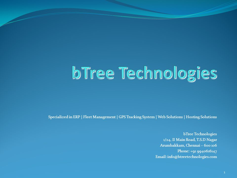 1 Specialized in ERP | Fleet Management | GPS Tracking System | Web Solutions | Hosting Solutions bTree Technologies 1/24, II Main Road, T.S.D Nagar Arumbakkam, Chennai – 600 106 Phone: +91 9940616147 Email: info@btreetechnologies.com