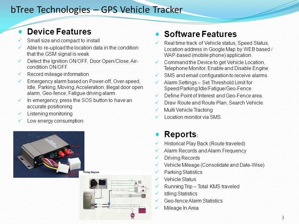 3 bTree Technologies – GPS Vehicle Tracker Device Features Small size and compact to install Able to re-upload the location data in the condition that the GSM signal is weak Detect the Ignition ON/OFF, Door Open/Close, Air- condition ON/OFF Record mileage information Emergency alarm based on Power-off, Over-speed, Idle, Parking, Moving, Acceleration, Illegal door open alarm, Geo-fence, Fatigue driving alarm.