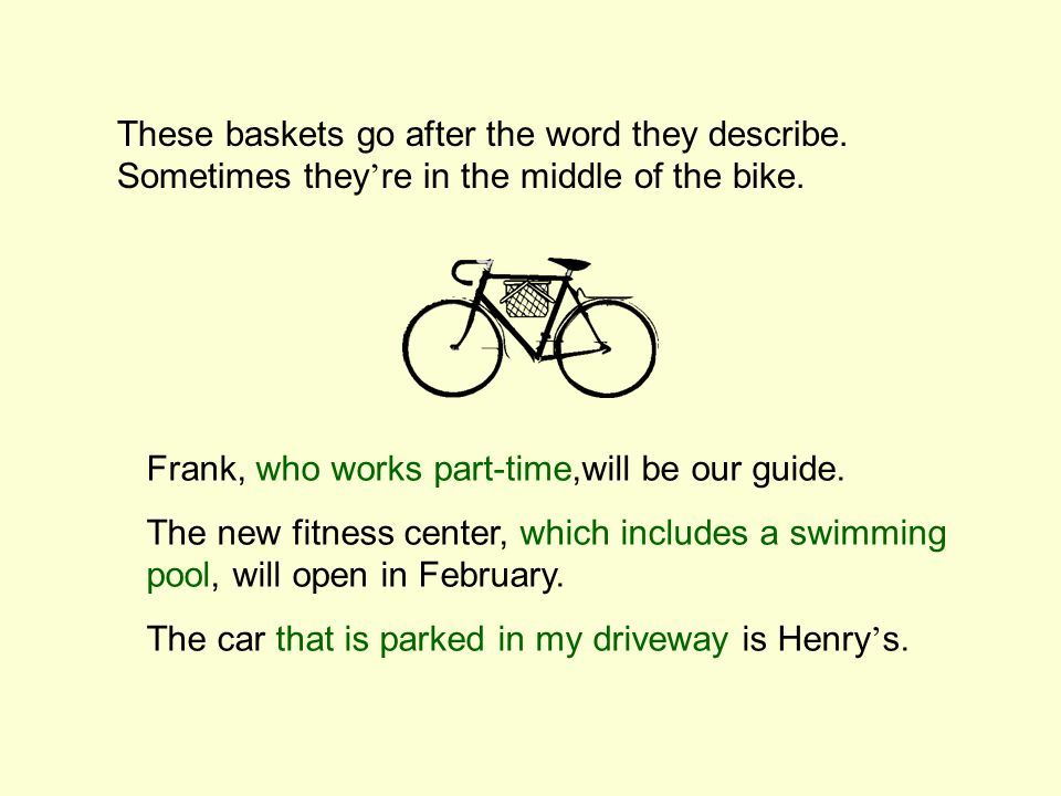 These baskets go after the word they describe.Sometimes they ' re in the middle of the bike.