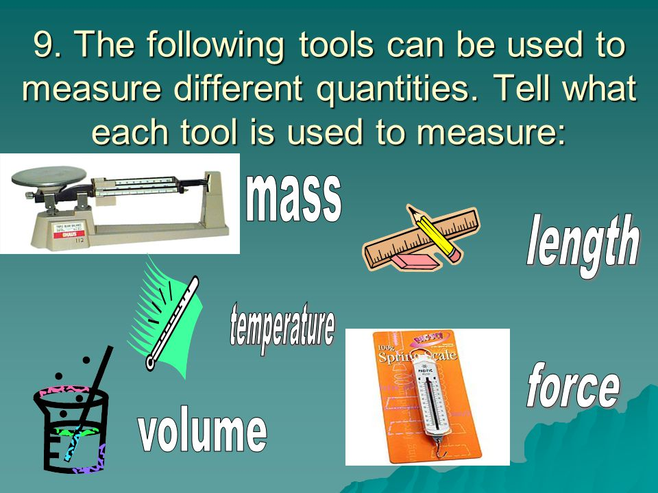 9. The following tools can be used to measure different quantities.