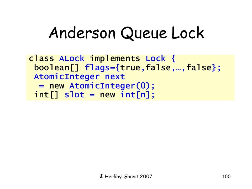 © Herlihy-Shavit 2007100 Anderson Queue Lock class ALock implements Lock { boolean[] flags={true,false,…,false}; AtomicInteger next = new AtomicInteger(0); int[] slot = new int[n];