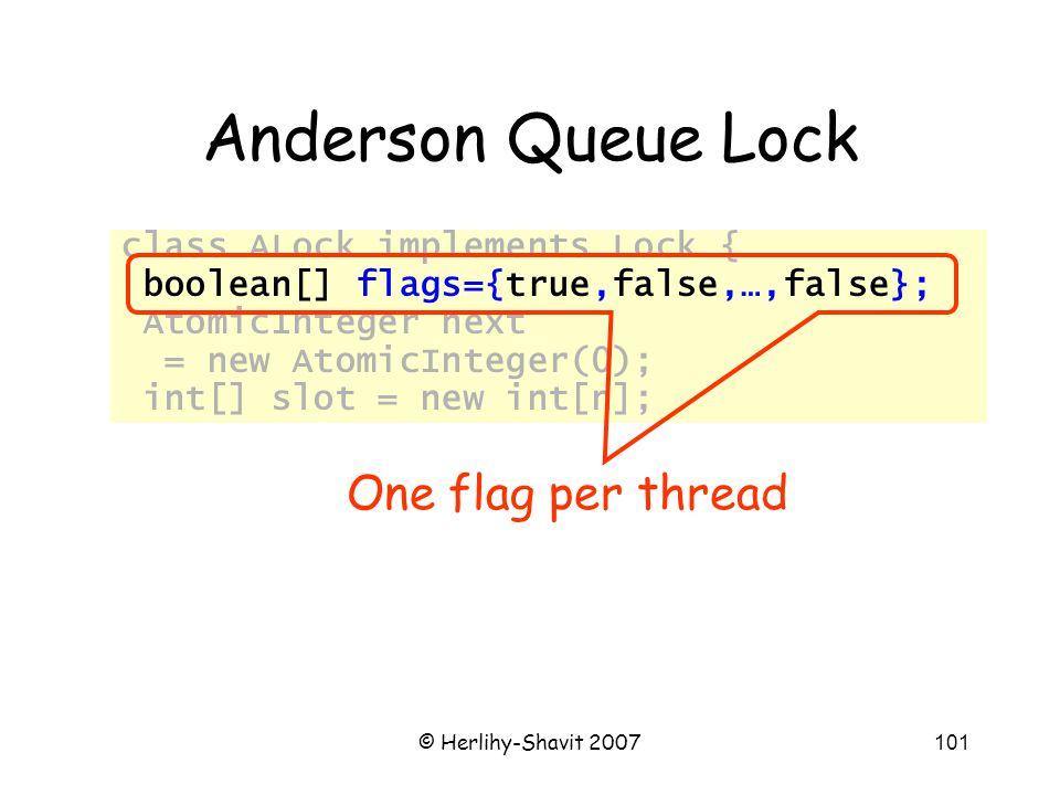 © Herlihy-Shavit 2007101 Anderson Queue Lock class ALock implements Lock { boolean[] flags={true,false,…,false}; AtomicInteger next = new AtomicInteger(0); int[] slot = new int[n]; One flag per thread
