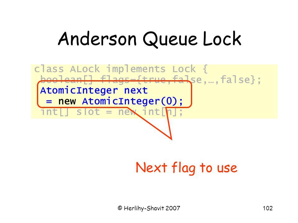 © Herlihy-Shavit 2007102 Anderson Queue Lock class ALock implements Lock { boolean[] flags={true,false,…,false}; AtomicInteger next = new AtomicInteger(0); int[] slot = new int[n]; Next flag to use