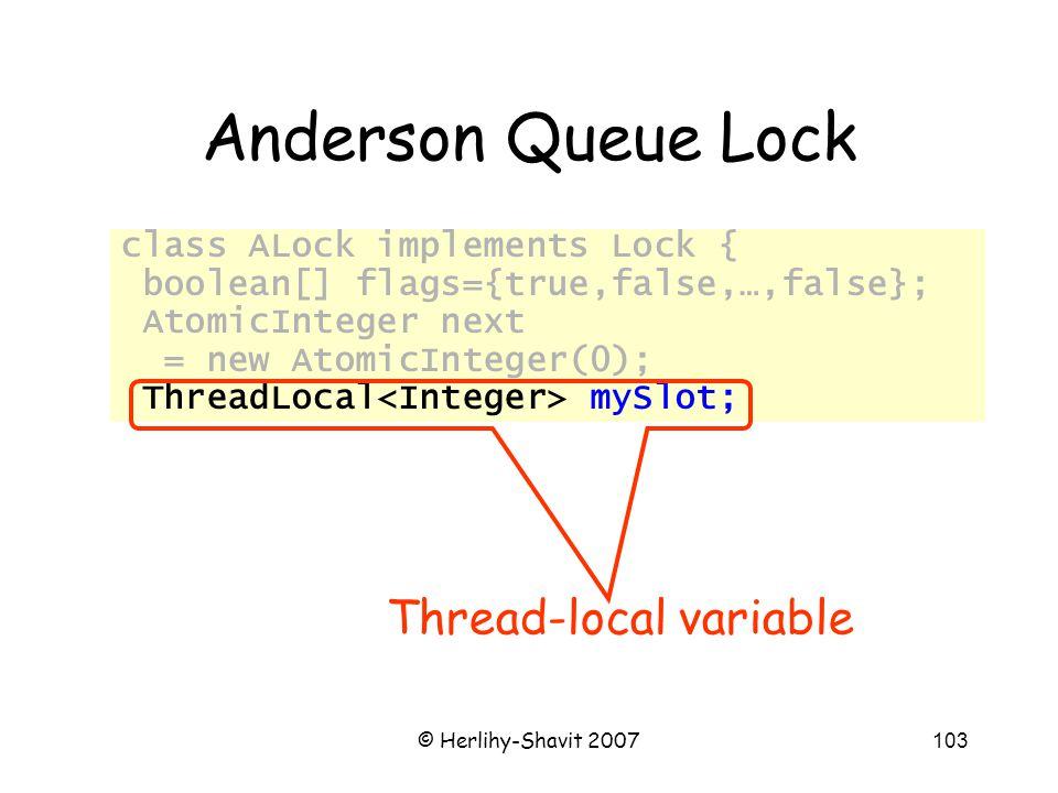 © Herlihy-Shavit 2007103 Anderson Queue Lock class ALock implements Lock { boolean[] flags={true,false,…,false}; AtomicInteger next = new AtomicInteger(0); ThreadLocal mySlot; Thread-local variable