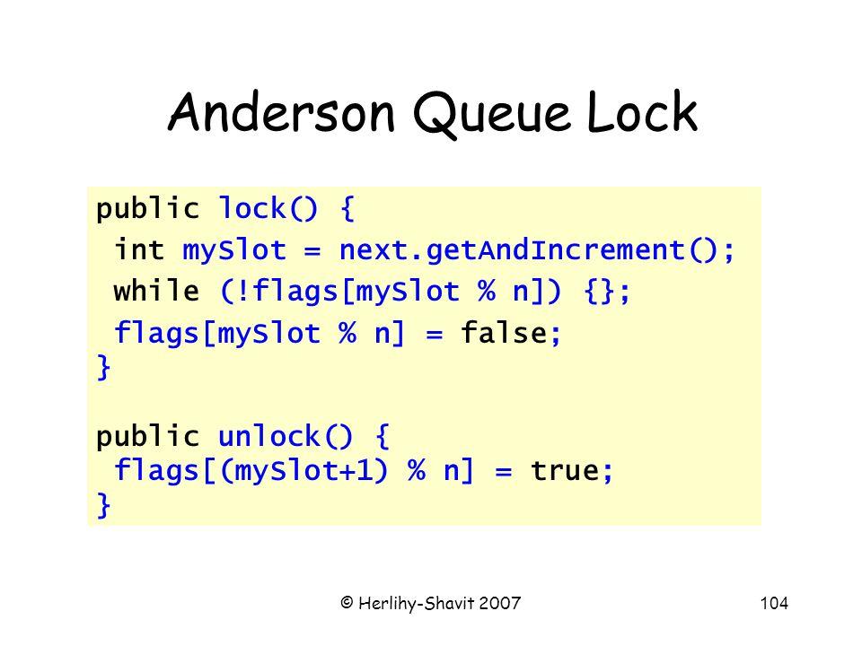 © Herlihy-Shavit 2007104 Anderson Queue Lock public lock() { int mySlot = next.getAndIncrement(); while (!flags[mySlot % n]) {}; flags[mySlot % n] = false; } public unlock() { flags[(mySlot+1) % n] = true; }
