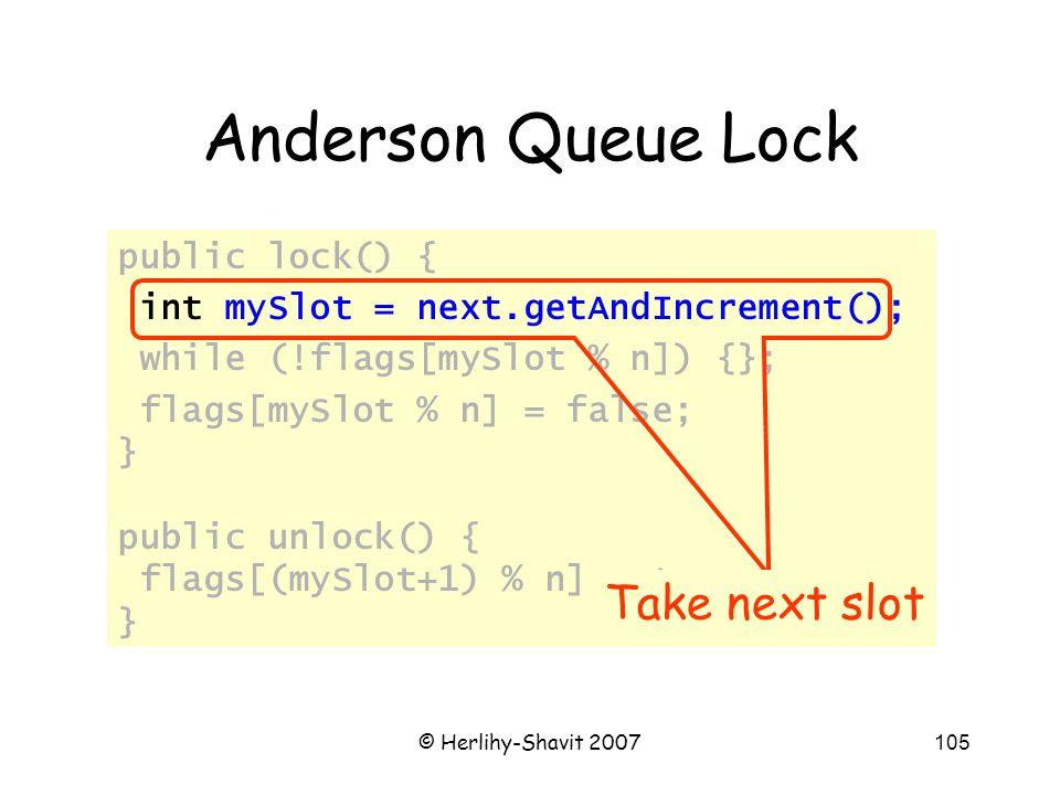 © Herlihy-Shavit 2007105 Anderson Queue Lock public lock() { int mySlot = next.getAndIncrement(); while (!flags[mySlot % n]) {}; flags[mySlot % n] = false; } public unlock() { flags[(mySlot+1) % n] = true; } Take next slot