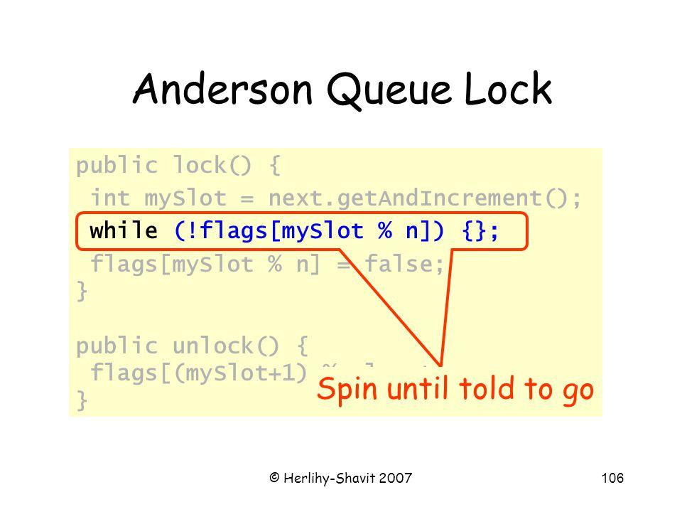 © Herlihy-Shavit 2007106 Anderson Queue Lock public lock() { int mySlot = next.getAndIncrement(); while (!flags[mySlot % n]) {}; flags[mySlot % n] = f