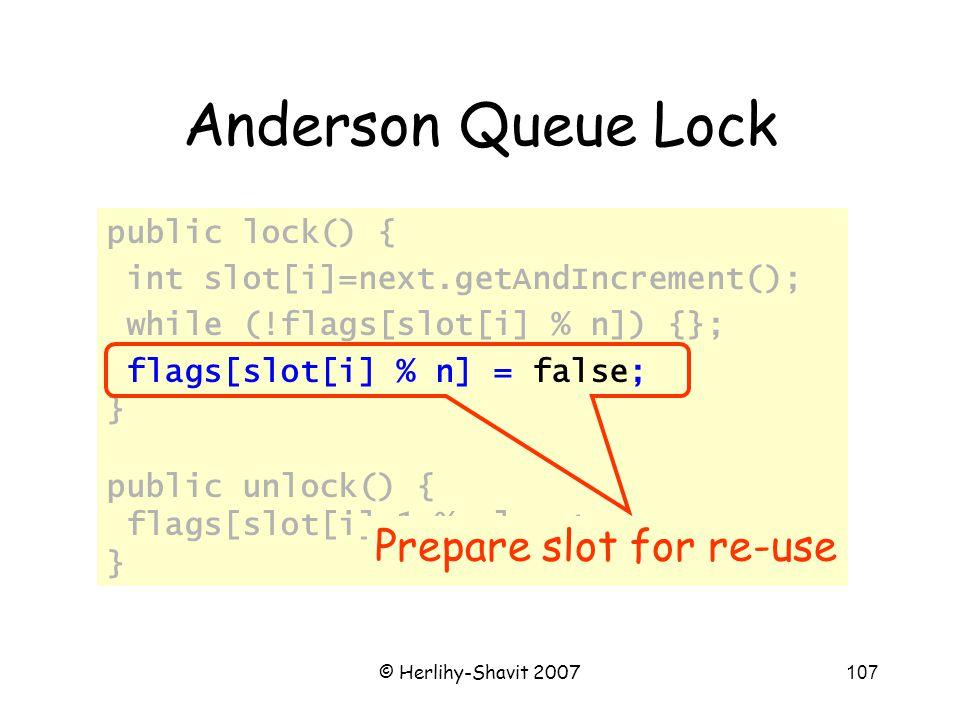 © Herlihy-Shavit 2007107 Anderson Queue Lock public lock() { int slot[i]=next.getAndIncrement(); while (!flags[slot[i] % n]) {}; flags[slot[i] % n] =