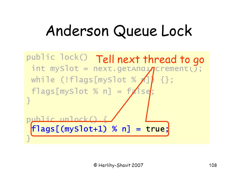 © Herlihy-Shavit 2007108 Anderson Queue Lock public lock() { int mySlot = next.getAndIncrement(); while (!flags[mySlot % n]) {}; flags[mySlot % n] = false; } public unlock() { flags[(mySlot+1) % n] = true; } Tell next thread to go
