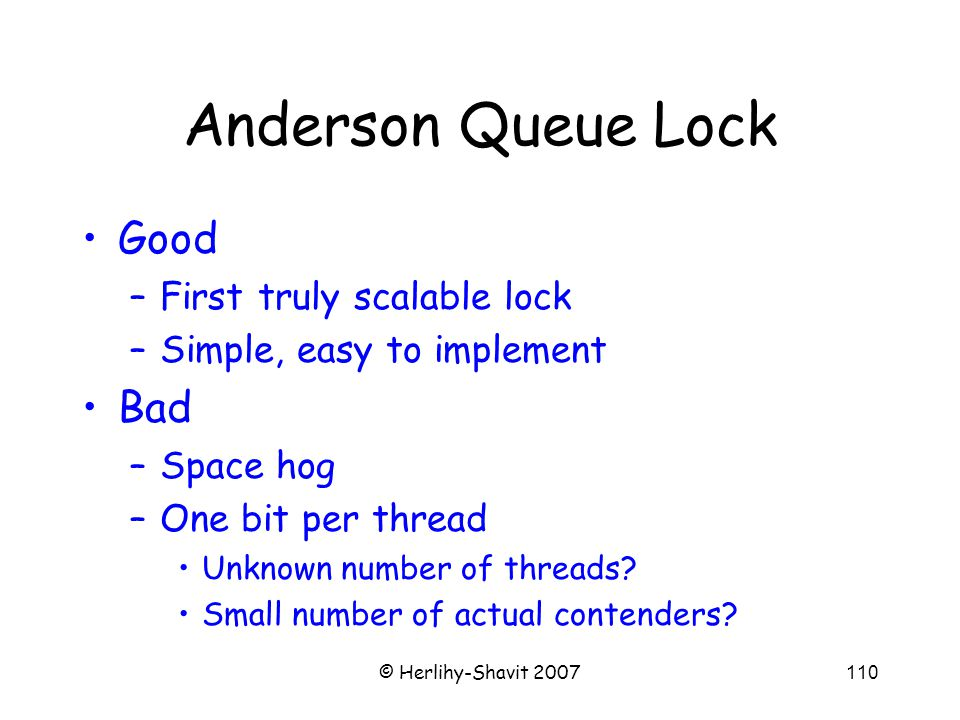 © Herlihy-Shavit 2007110 Anderson Queue Lock Good –First truly scalable lock –Simple, easy to implement Bad –Space hog –One bit per thread Unknown number of threads.