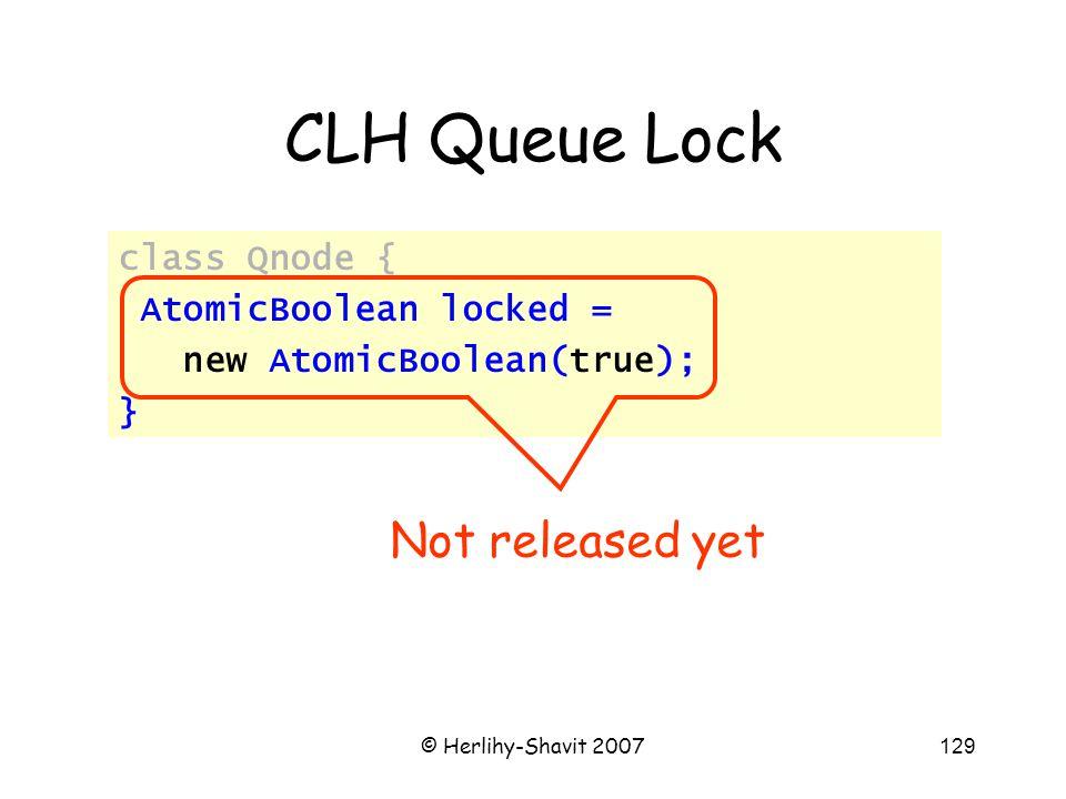 © Herlihy-Shavit 2007129 CLH Queue Lock class Qnode { AtomicBoolean locked = new AtomicBoolean(true); } Not released yet