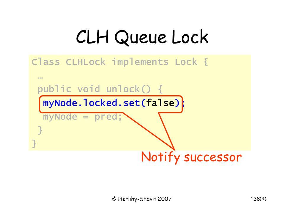 © Herlihy-Shavit 2007136 CLH Queue Lock Class CLHLock implements Lock { … public void unlock() { myNode.locked.set(false); myNode = pred; } (3) Notify successor
