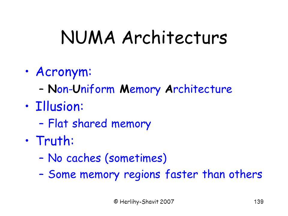 © Herlihy-Shavit 2007139 NUMA Architecturs Acronym: –Non-Uniform Memory Architecture Illusion: –Flat shared memory Truth: –No caches (sometimes) –Some