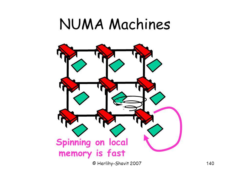 © Herlihy-Shavit 2007140 NUMA Machines Spinning on local memory is fast