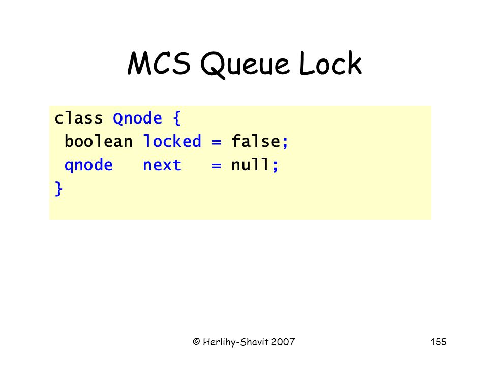 © Herlihy-Shavit 2007155 MCS Queue Lock class Qnode { boolean locked = false; qnode next = null; }