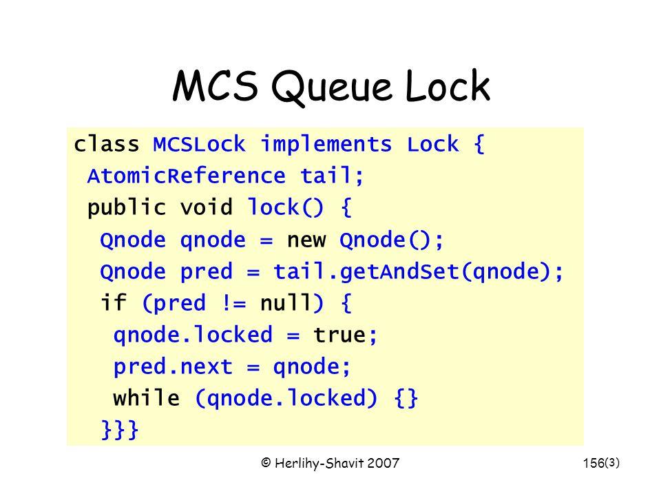 © Herlihy-Shavit 2007156 MCS Queue Lock class MCSLock implements Lock { AtomicReference tail; public void lock() { Qnode qnode = new Qnode(); Qnode pr