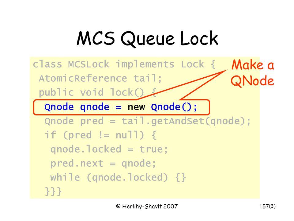 © Herlihy-Shavit 2007157 MCS Queue Lock class MCSLock implements Lock { AtomicReference tail; public void lock() { Qnode qnode = new Qnode(); Qnode pr