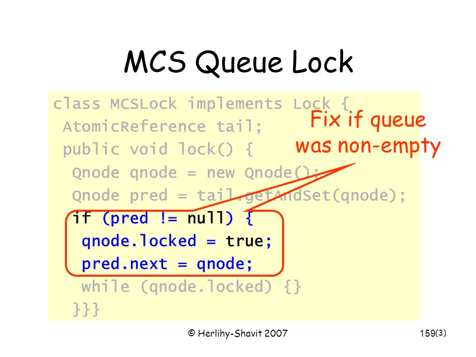 © Herlihy-Shavit 2007159 MCS Queue Lock class MCSLock implements Lock { AtomicReference tail; public void lock() { Qnode qnode = new Qnode(); Qnode pred = tail.getAndSet(qnode); if (pred != null) { qnode.locked = true; pred.next = qnode; while (qnode.locked) {} }}} (3) Fix if queue was non-empty