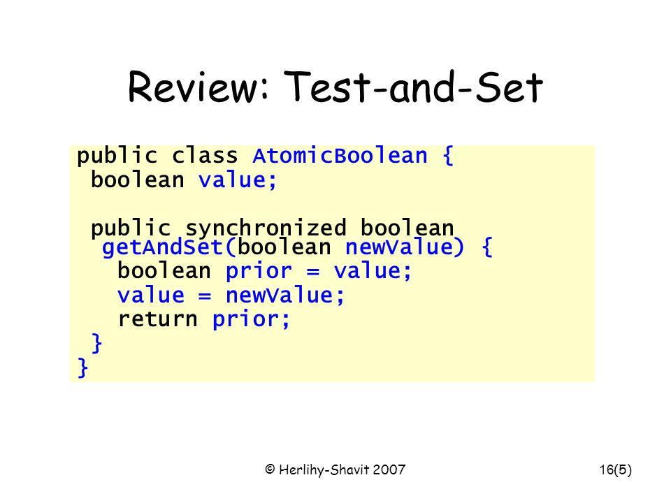 © Herlihy-Shavit 200716 Review: Test-and-Set public class AtomicBoolean { boolean value; public synchronized boolean getAndSet(boolean newValue) { boolean prior = value; value = newValue; return prior; } (5)