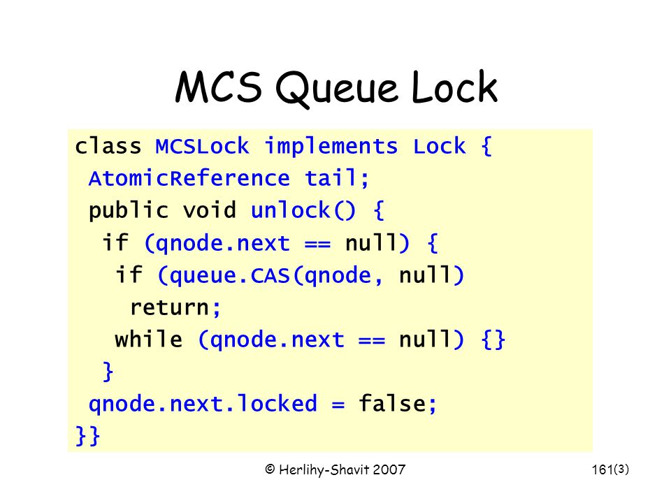 © Herlihy-Shavit 2007161 MCS Queue Lock class MCSLock implements Lock { AtomicReference tail; public void unlock() { if (qnode.next == null) { if (queue.CAS(qnode, null) return; while (qnode.next == null) {} } qnode.next.locked = false; }} (3)