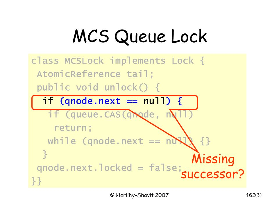 © Herlihy-Shavit 2007162 MCS Queue Lock class MCSLock implements Lock { AtomicReference tail; public void unlock() { if (qnode.next == null) { if (que