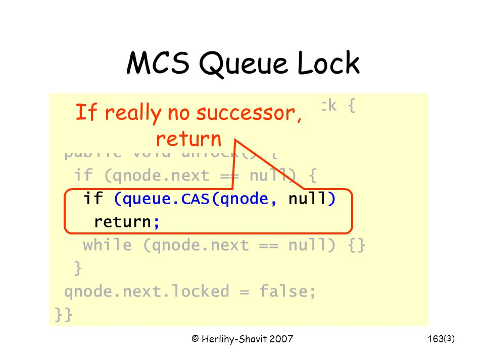 © Herlihy-Shavit 2007163 MCS Queue Lock class MCSLock implements Lock { AtomicReference tail; public void unlock() { if (qnode.next == null) { if (queue.CAS(qnode, null) return; while (qnode.next == null) {} } qnode.next.locked = false; }} (3) If really no successor, return