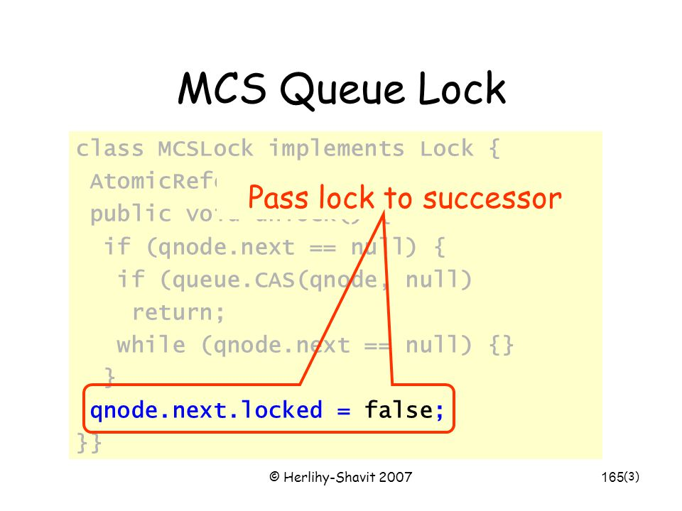 © Herlihy-Shavit 2007165 MCS Queue Lock class MCSLock implements Lock { AtomicReference queue; public void unlock() { if (qnode.next == null) { if (queue.CAS(qnode, null) return; while (qnode.next == null) {} } qnode.next.locked = false; }} (3) Pass lock to successor