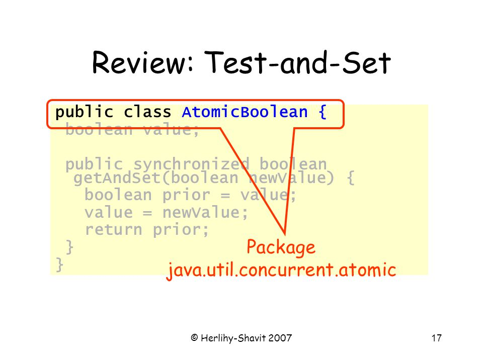 © Herlihy-Shavit 200717 Review: Test-and-Set public class AtomicBoolean { boolean value; public synchronized boolean getAndSet(boolean newValue) { boolean prior = value; value = newValue; return prior; } Package java.util.concurrent.atomic