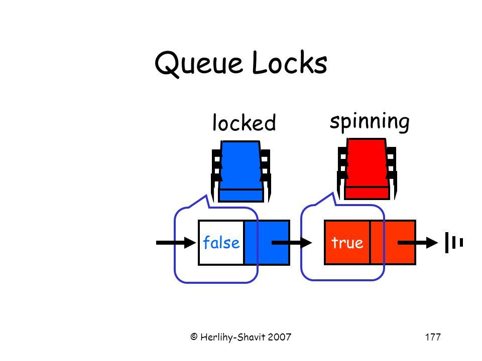 © Herlihy-Shavit 2007177 Queue Locks spinning true locked false