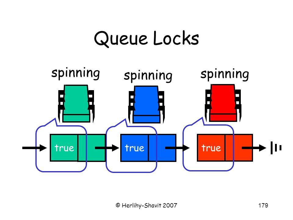 © Herlihy-Shavit 2007179 Queue Locks spinning true spinning true spinning