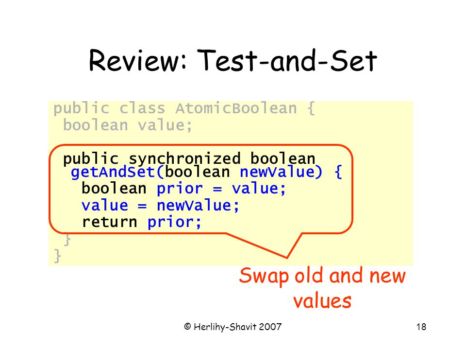 © Herlihy-Shavit 200718 Review: Test-and-Set public class AtomicBoolean { boolean value; public synchronized boolean getAndSet(boolean newValue) { boolean prior = value; value = newValue; return prior; } Swap old and new values