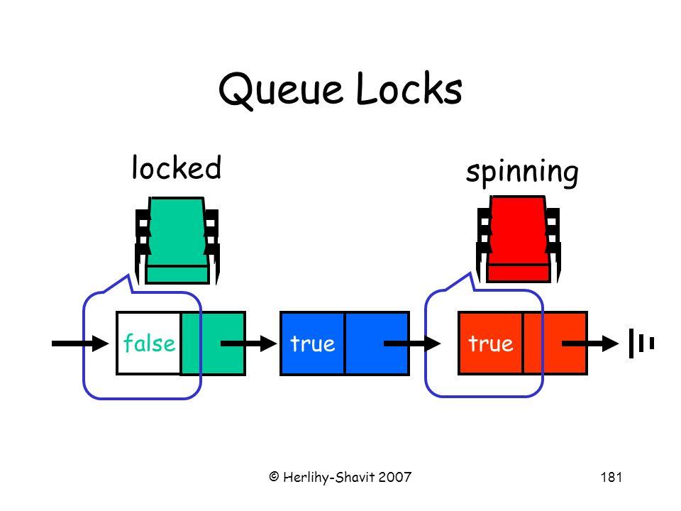 © Herlihy-Shavit 2007181 Queue Locks spinning true false locked