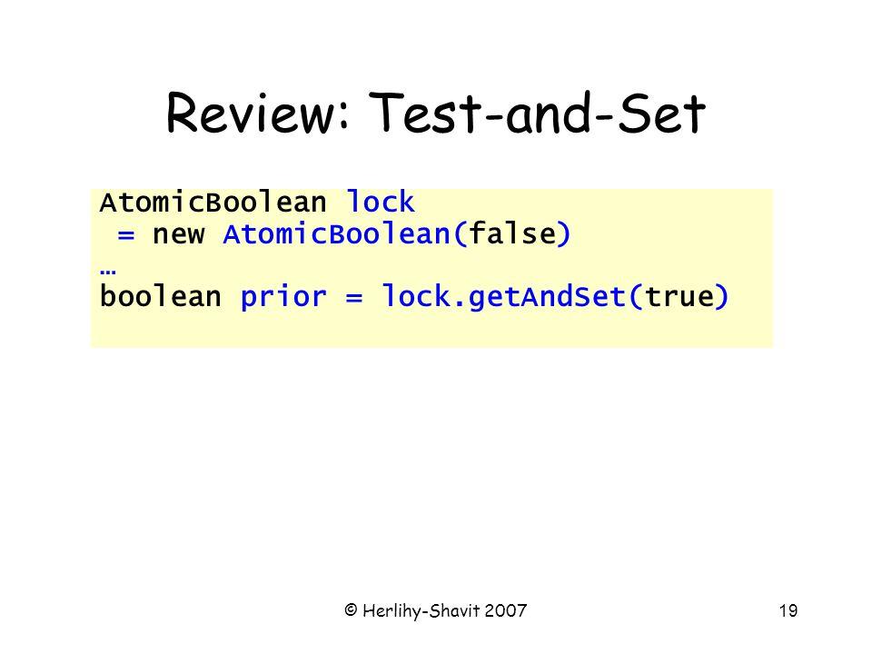 © Herlihy-Shavit 200719 Review: Test-and-Set AtomicBoolean lock = new AtomicBoolean(false) … boolean prior = lock.getAndSet(true)