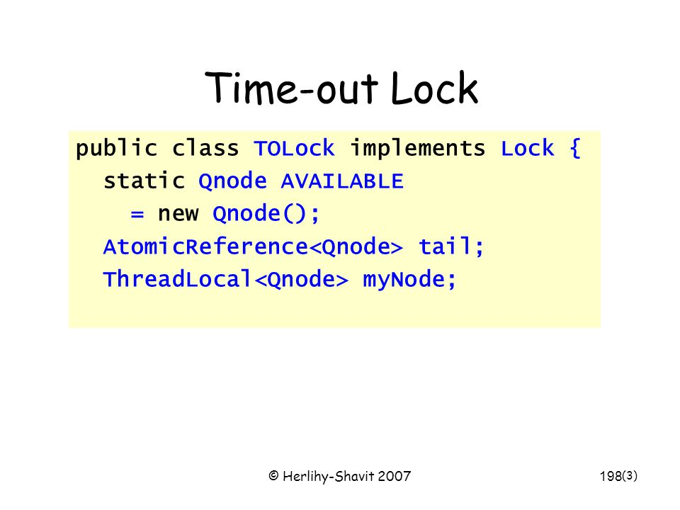 © Herlihy-Shavit 2007198 Time-out Lock public class TOLock implements Lock { static Qnode AVAILABLE = new Qnode(); AtomicReference tail; ThreadLocal m