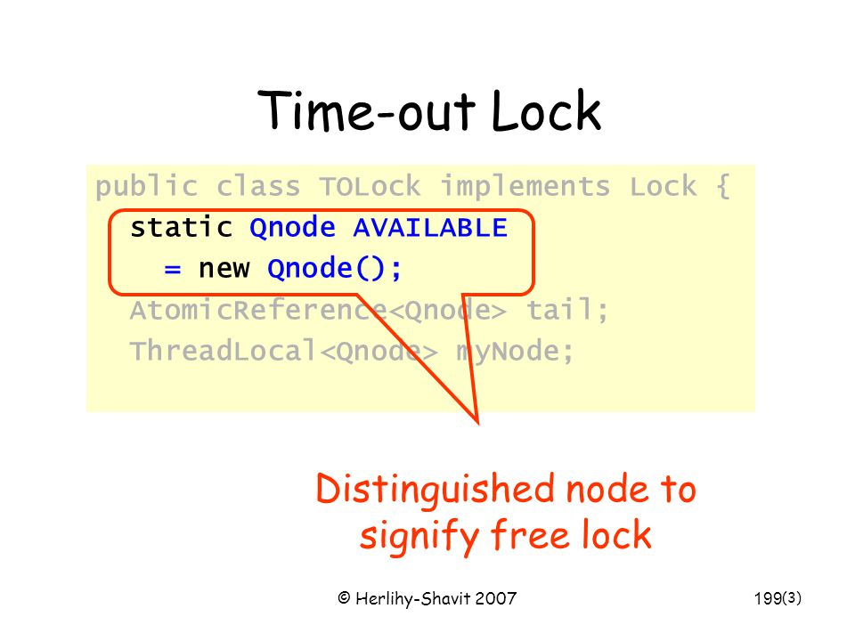 © Herlihy-Shavit 2007199 Time-out Lock public class TOLock implements Lock { static Qnode AVAILABLE = new Qnode(); AtomicReference tail; ThreadLocal myNode; (3) Distinguished node to signify free lock