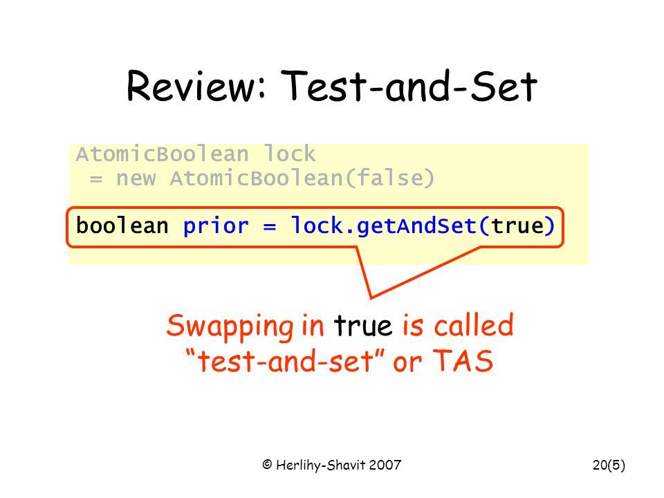 © Herlihy-Shavit 200720 Review: Test-and-Set AtomicBoolean lock = new AtomicBoolean(false) … boolean prior = lock.getAndSet(true) (5) Swapping in true