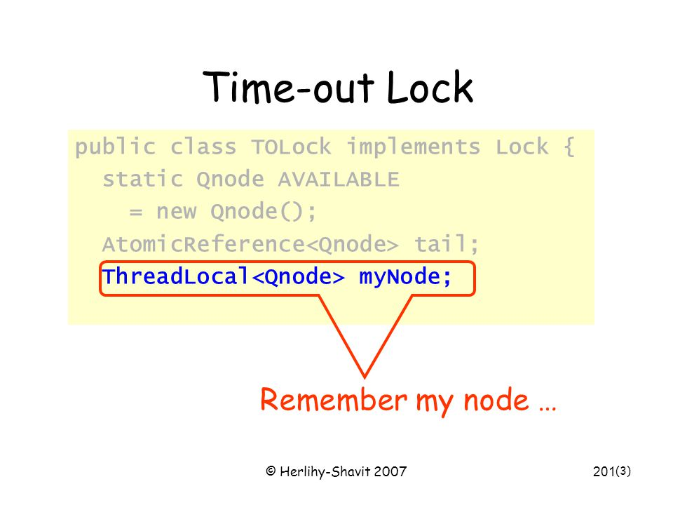 © Herlihy-Shavit 2007201 Time-out Lock public class TOLock implements Lock { static Qnode AVAILABLE = new Qnode(); AtomicReference tail; ThreadLocal m